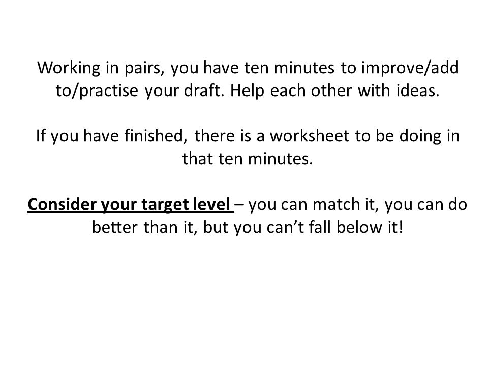 Working in pairs, you have ten minutes to improve/add to/practise your draft.