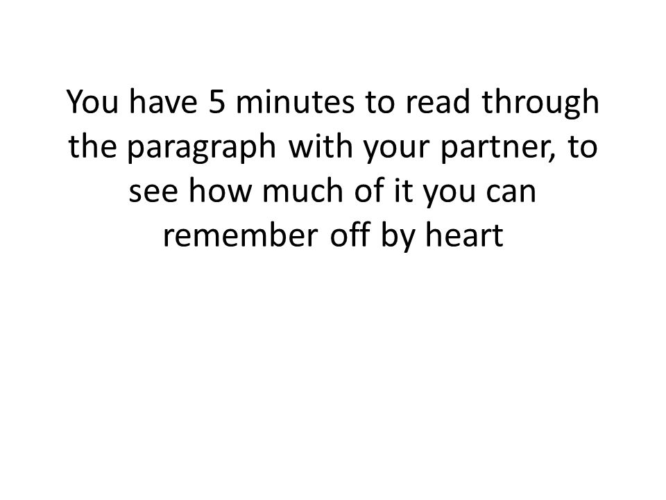 You have 5 minutes to read through the paragraph with your partner, to see how much of it you can remember off by heart