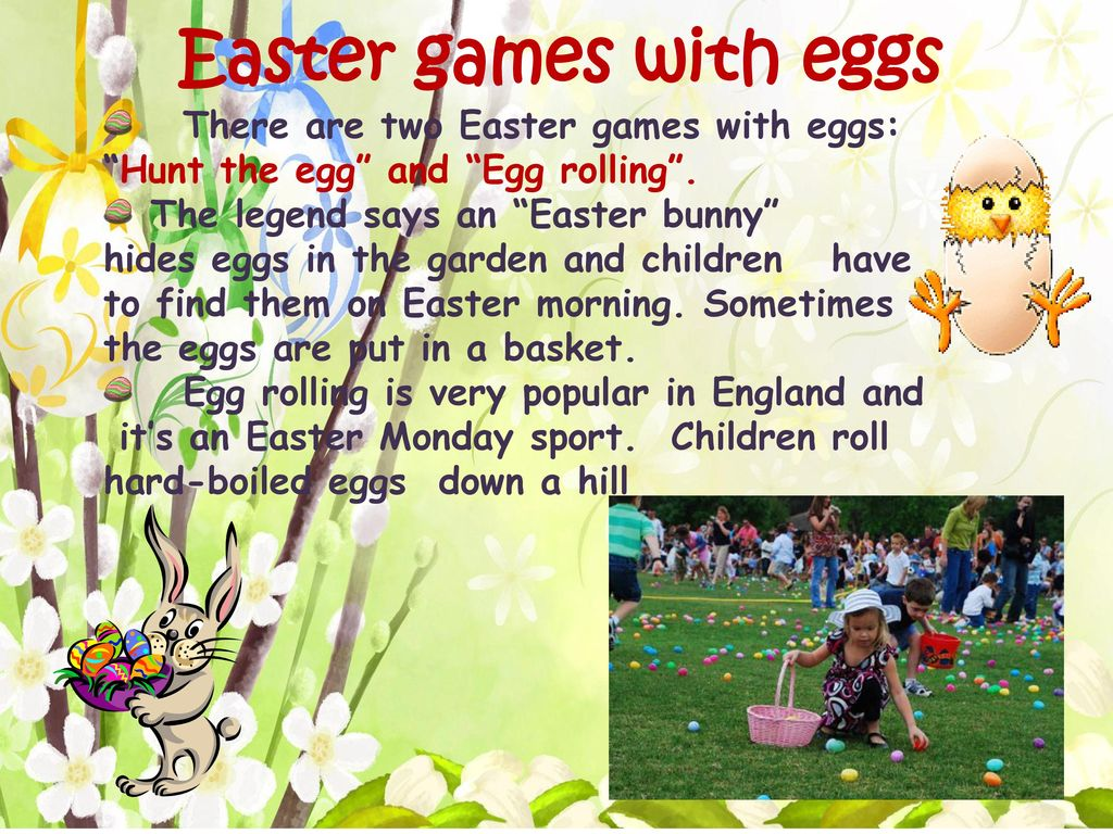 Easter games with eggs There are two Easter games with eggs: Hunt the egg and Egg rolling .