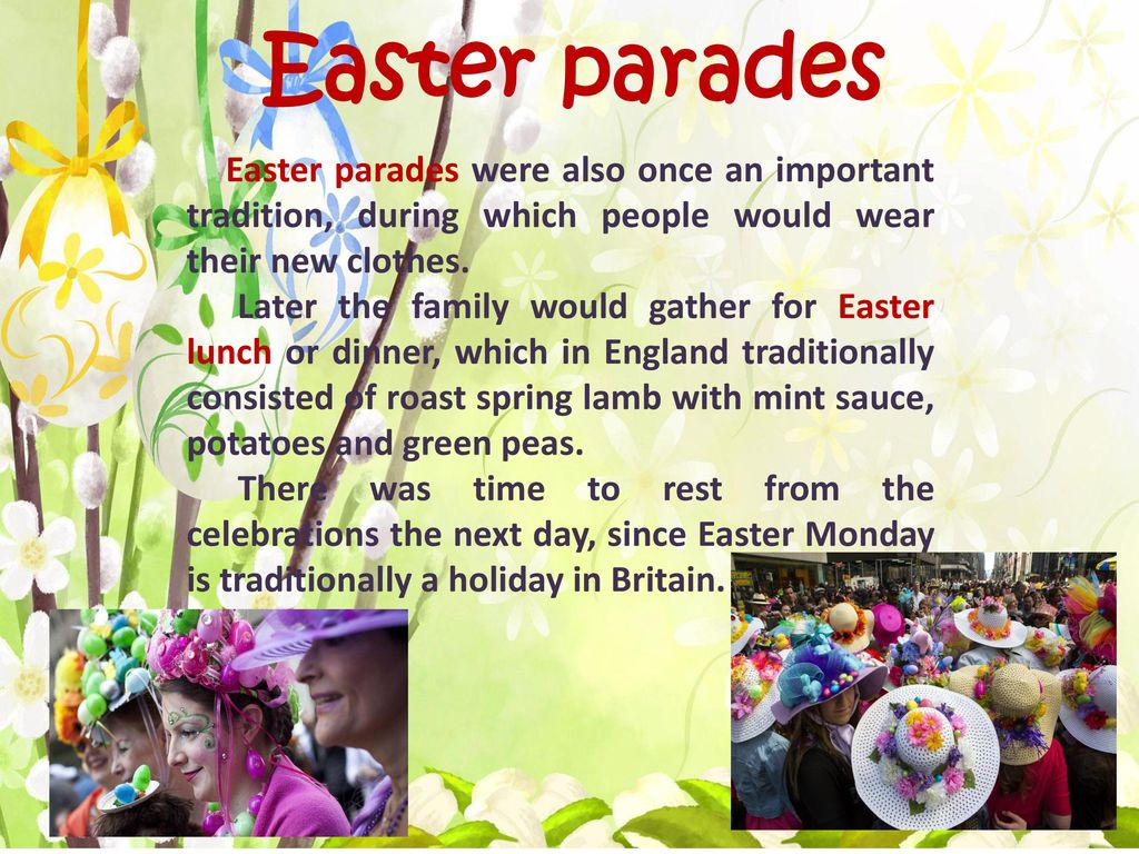Easter parades Easter parades were also once an important tradition, during which people would wear their new clothes.