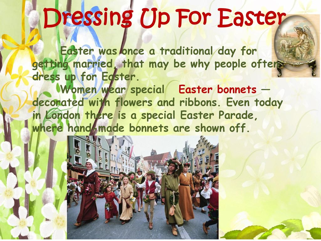Dressing Up For Easter Easter was once a traditional day for getting married, that may be why people often dress up for Easter.