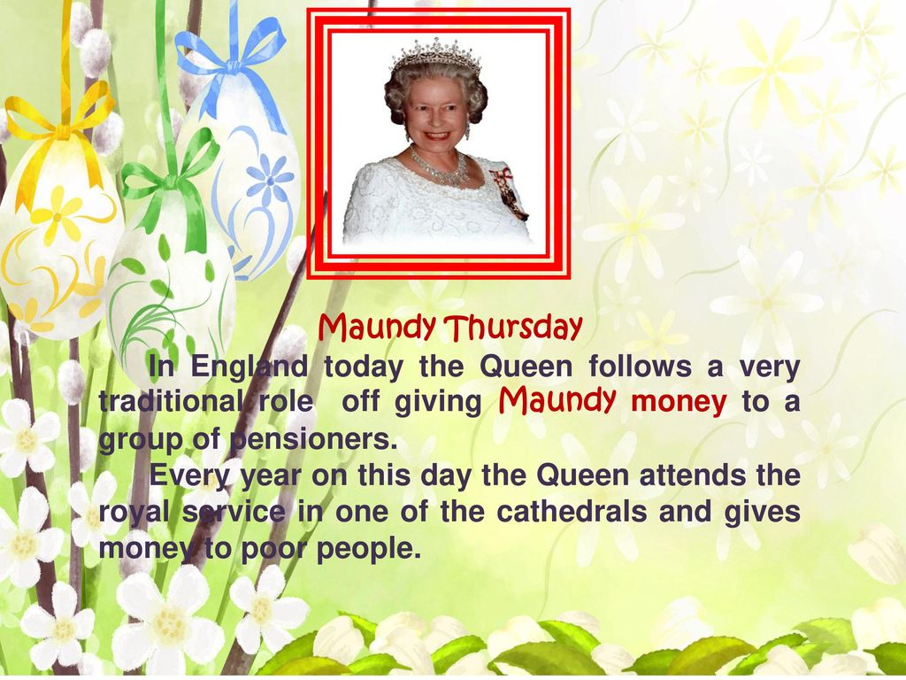 Maundy Thursday In England today the Queen follows a very traditional role off giving Maundy money to a group of pensioners.