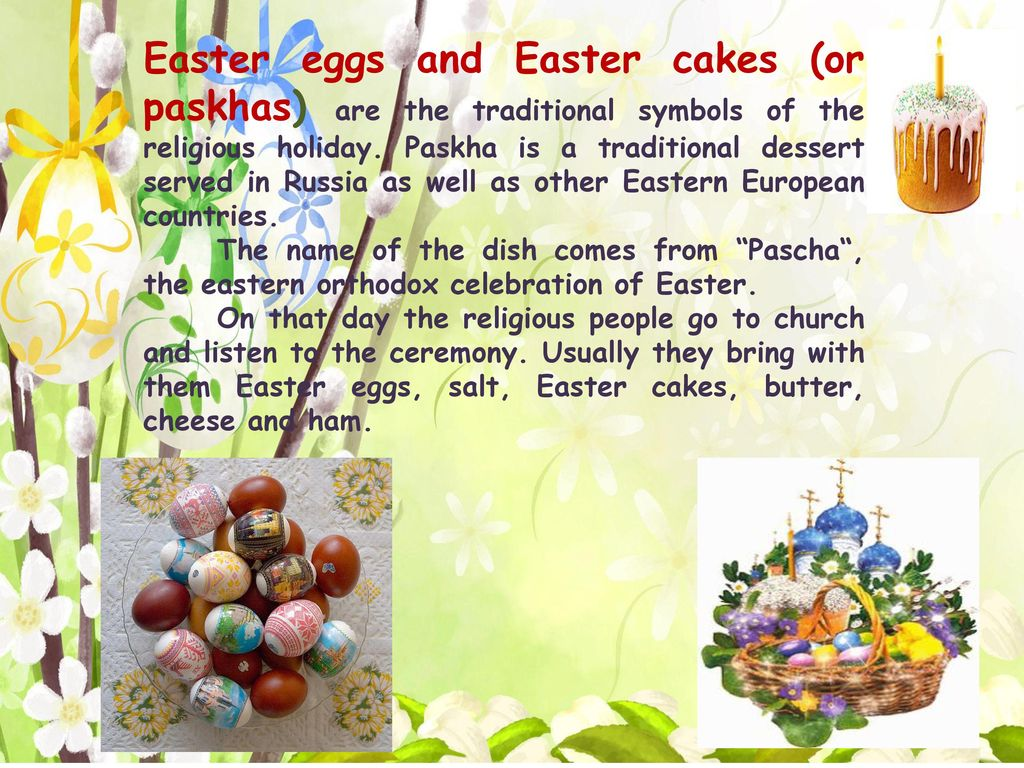 Easter eggs and Easter cakes (or paskhas) are the traditional symbols of the religious holiday. Paskha is a traditional dessert served in Russia as well as other Eastern European countries.