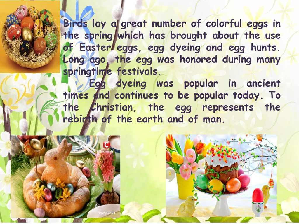 Birds lay a great number of colorful eggs in the spring which has brought about the use of Easter eggs, egg dyeing and egg hunts. Long ago, the egg was honored during many springtime festivals.