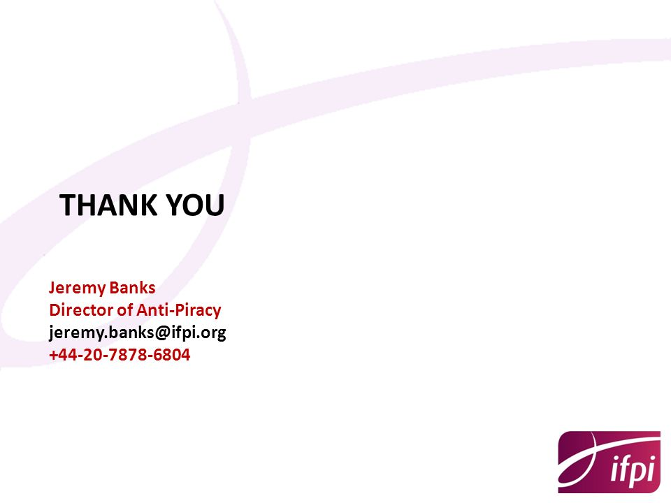 THANK YOU Jeremy Banks Director of Anti-Piracy jeremy.banks@ifpi.org