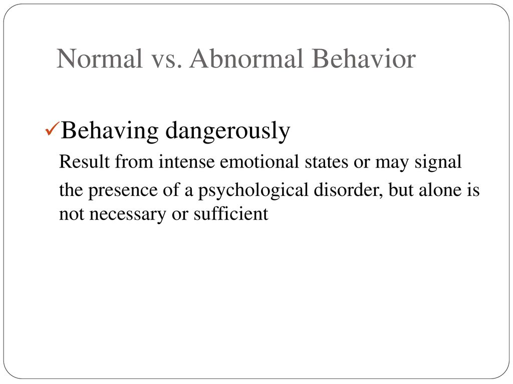abnormal behavior what is it This type of definition allows much flexibility it provides room for conforming behavior to society's norms as well as deviant behavior as long as it is not self-damaging.