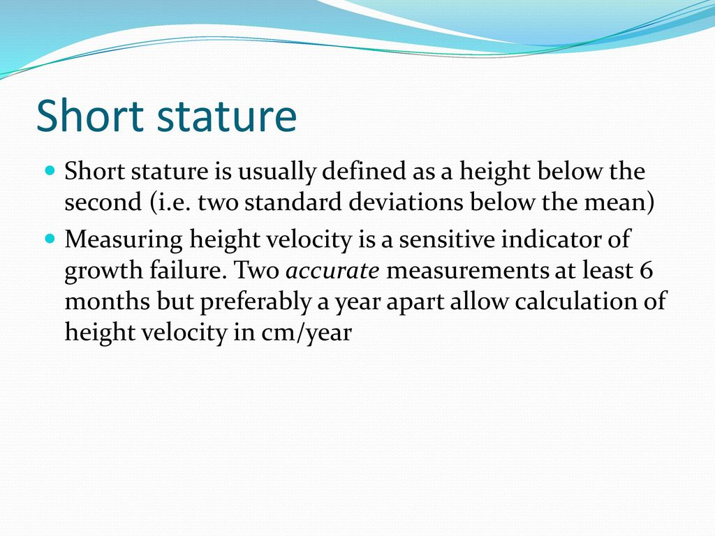 Short stature Short stature is usually defined as a height below the second  (i e  two standard deviations below the mean) Measuring height velocity is