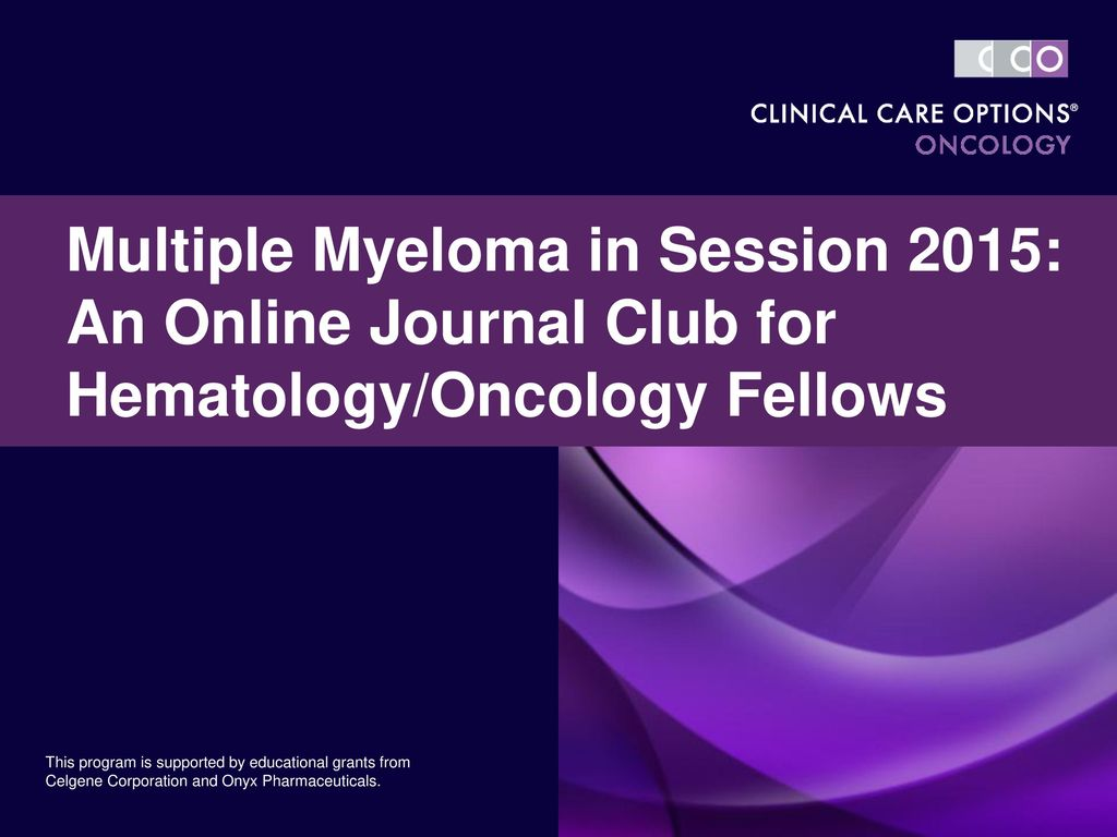 Multiple Myeloma in Session 2015: An Online Journal Club for  Hematology/Oncology Fellows This program is supported by educational grants  from Celgene Corporation