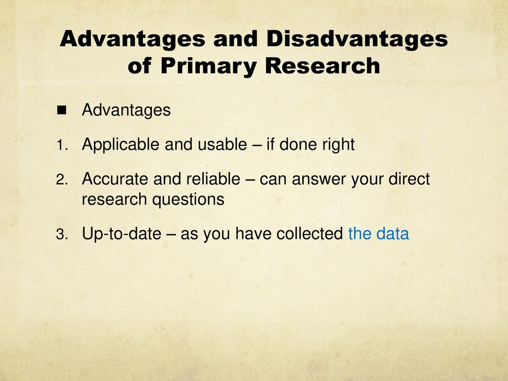 the advantages of primary research Quick answer some advantages associated with primary research include efficient spending for information, greater control and the fact that this type of.