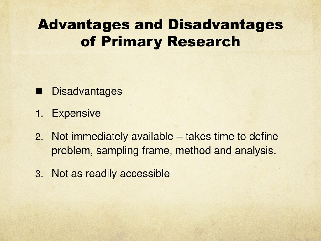 primary research methods advantages and disadvantages Methods of data collection for primary data  (primary data) method for collecting primary data  you have to use your judgment to balance the advantages and.