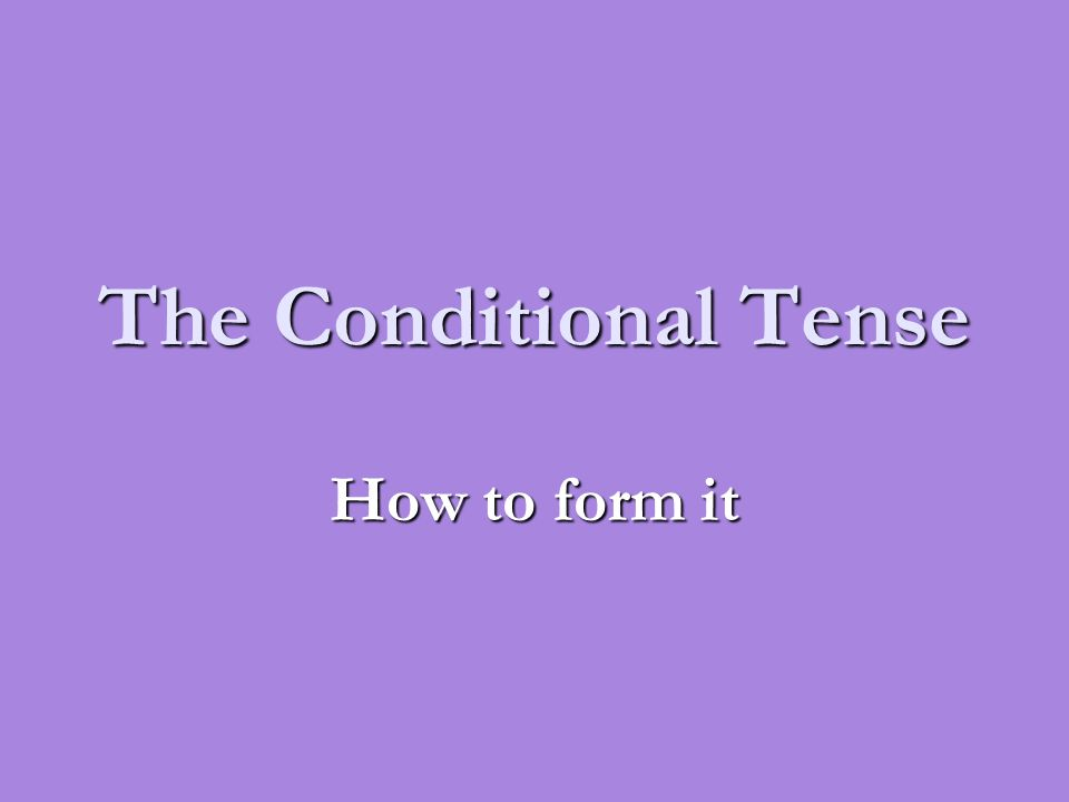 The Conditional Tense How to form it
