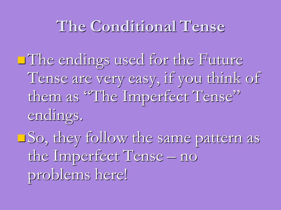 The Conditional Tense The endings used for the Future Tense are very easy, if you think of them as The Imperfect Tense endings.