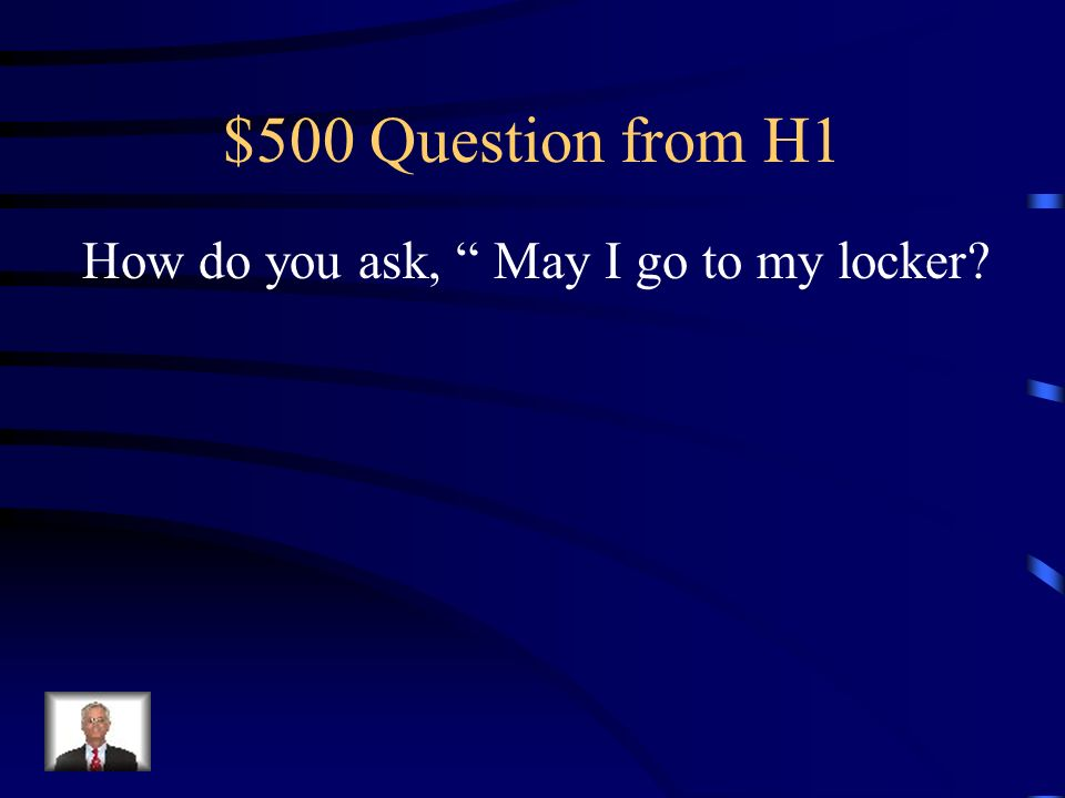 $500 Question from H1 How do you ask, May I go to my locker