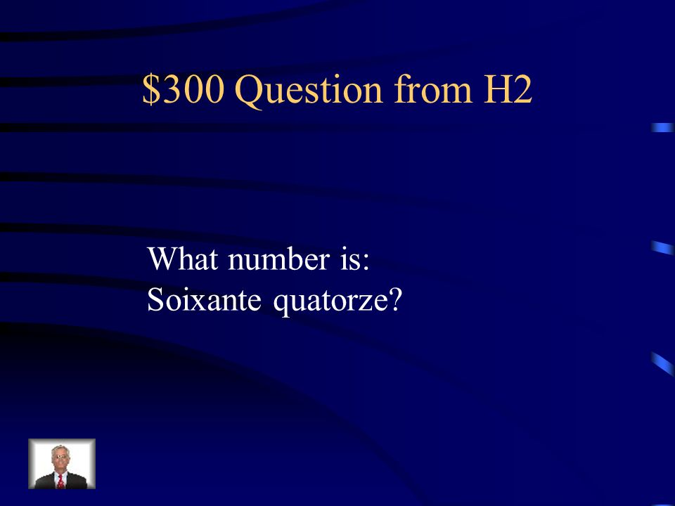 $300 Question from H2 What number is: Soixante quatorze