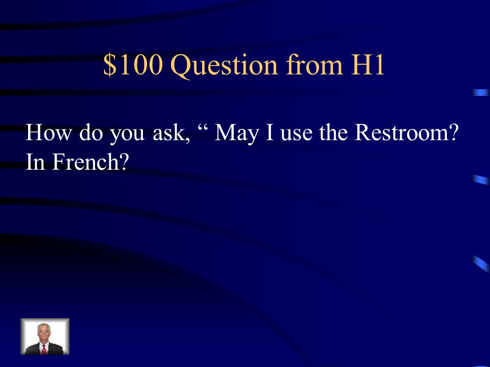 $100 Question from H1 How do you ask, May I use the Restroom