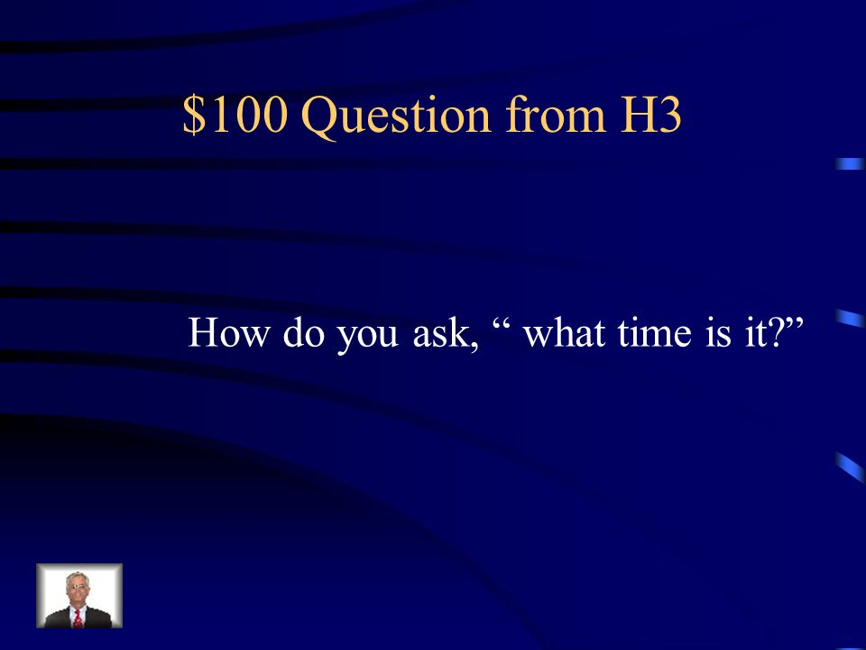 $100 Question from H3 How do you ask, what time is it