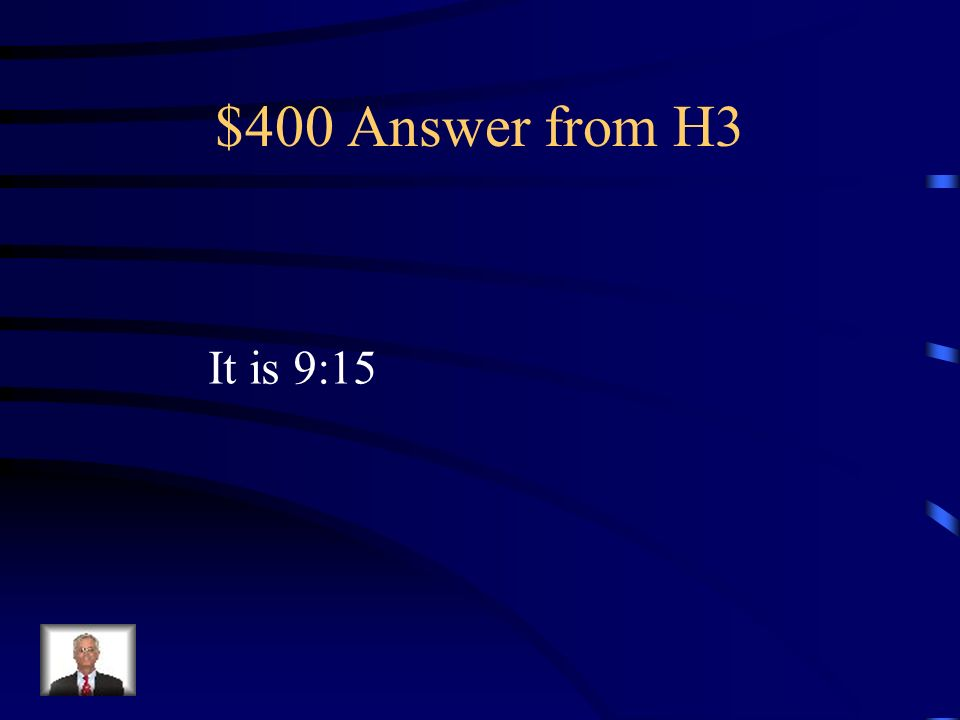$400 Answer from H3 It is 9:15