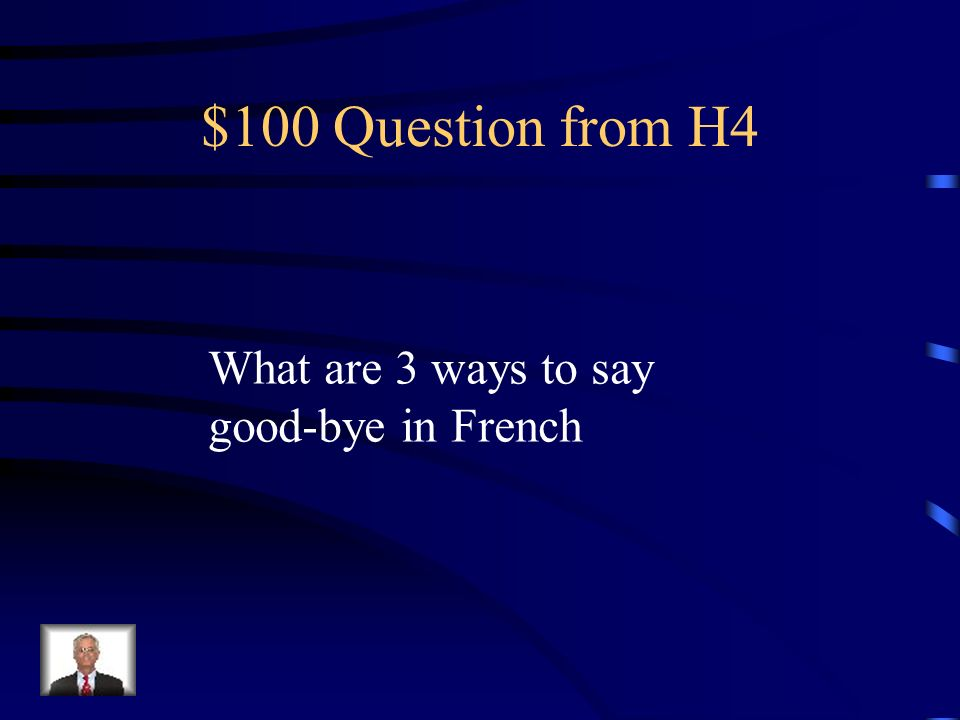 $100 Question from H4 What are 3 ways to say good-bye in French