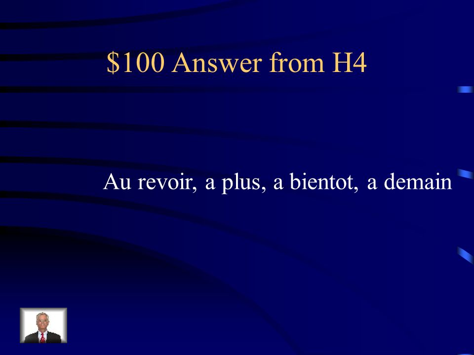 $100 Answer from H4 Au revoir, a plus, a bientot, a demain