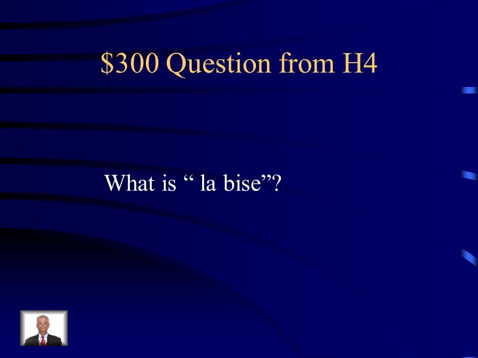 $300 Question from H4 What is la bise