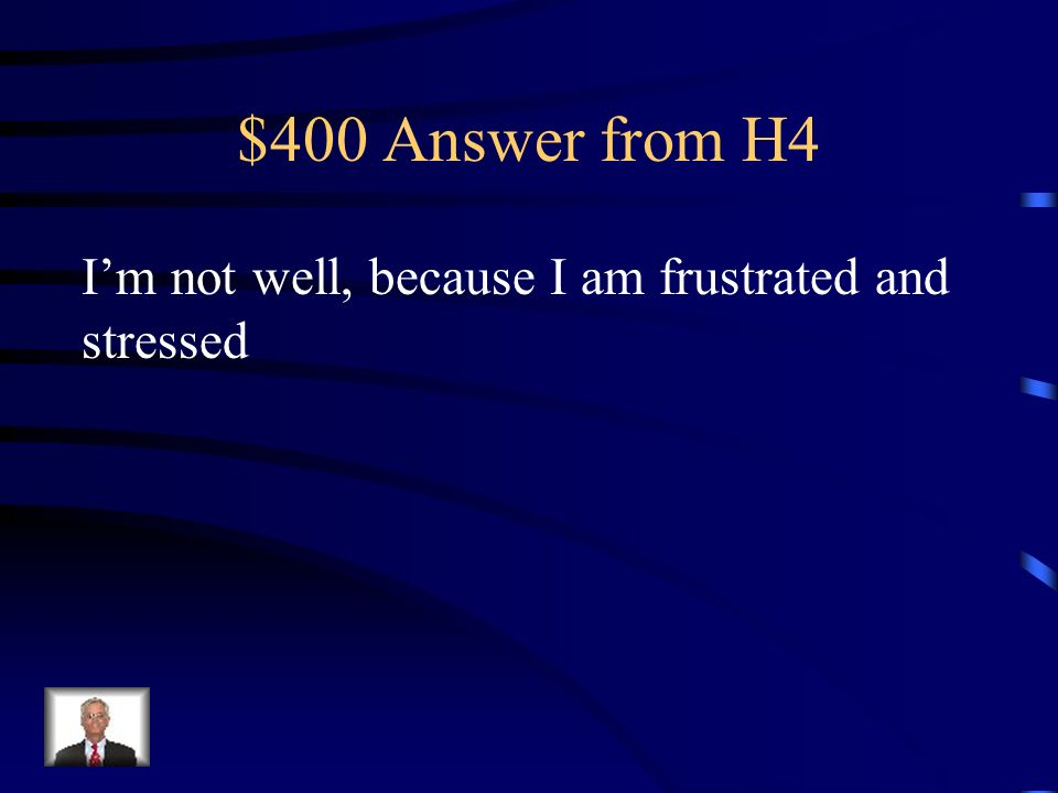 $400 Answer from H4 I'm not well, because I am frustrated and stressed