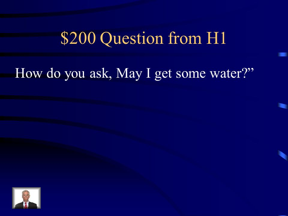$200 Question from H1 How do you ask, May I get some water