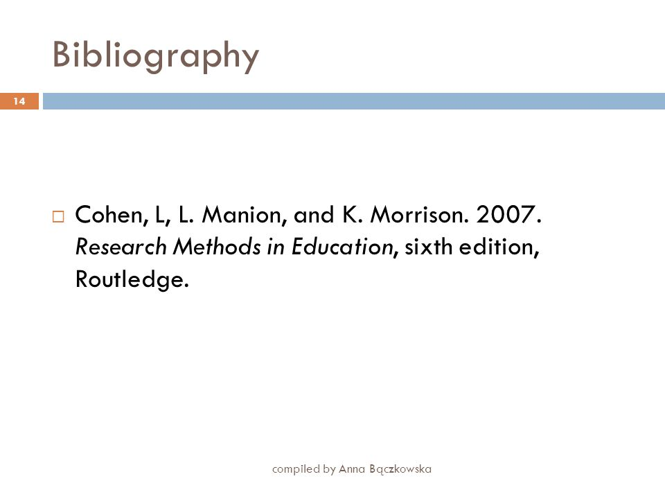 BibliographyCohen, L, L. Manion, and K. Morrison. 2007. Research Methods in Education, sixth edition, Routledge.