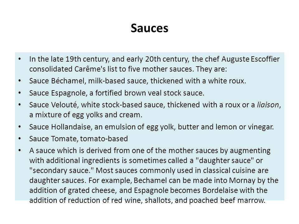 Sauces In the late 19th century, and early 20th century, the chef Auguste Escoffier consolidated Carême s list to five mother sauces. They are: