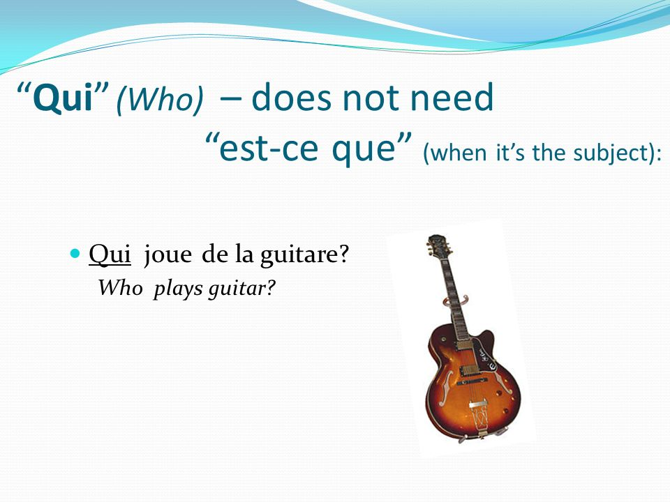 Qui (Who) – does not need est-ce que (when it's the subject):