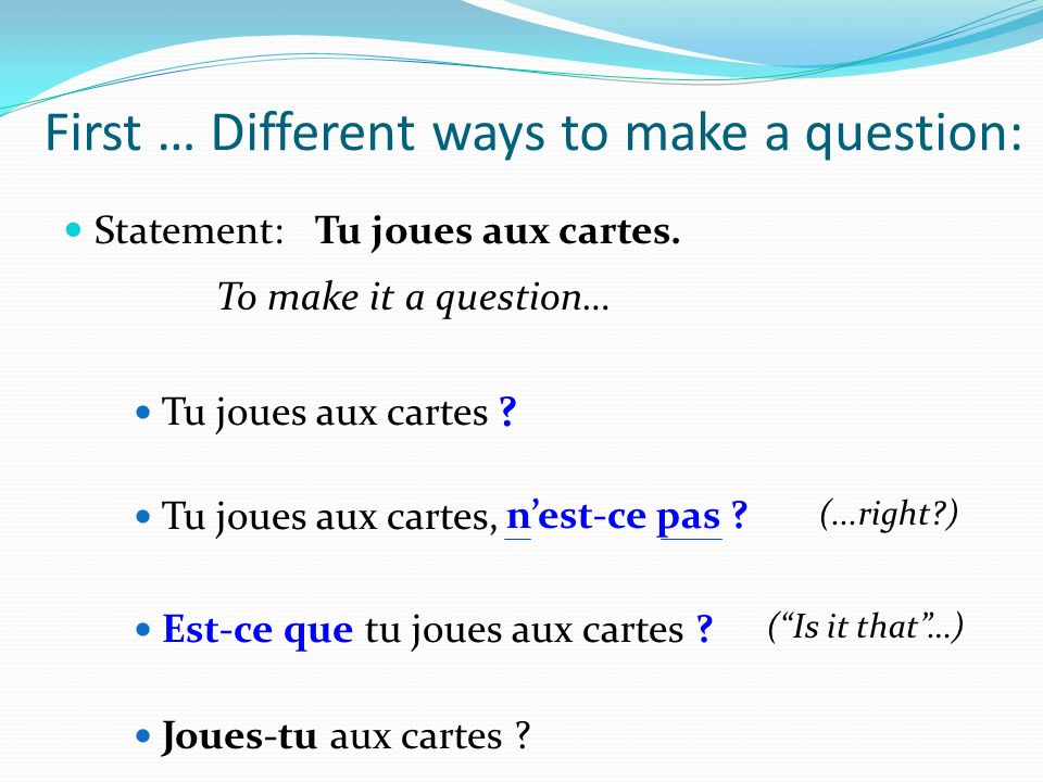 First … Different ways to make a question: