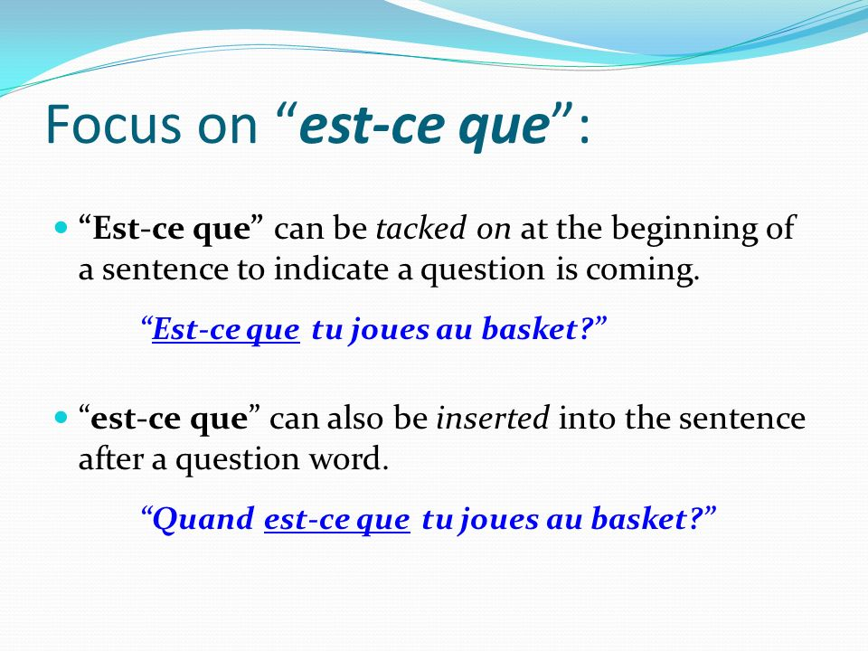 Focus on est-ce que : Est-ce que can be tacked on at the beginning of a sentence to indicate a question is coming.