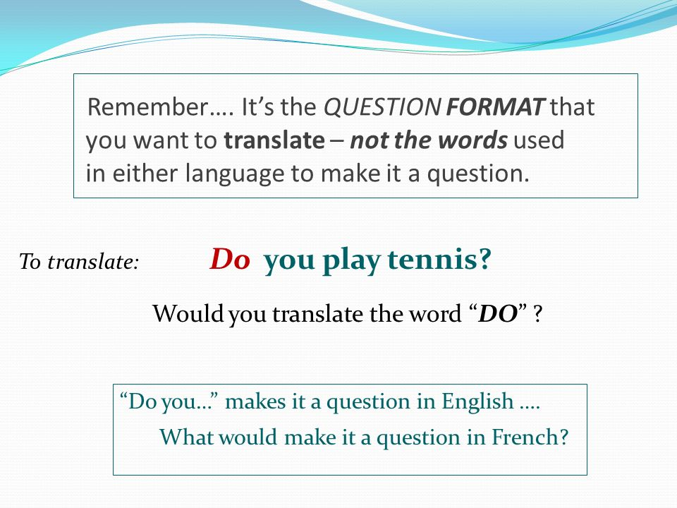 Remember…. It's the QUESTION FORMAT that you want to translate – not the words used in either language to make it a question.