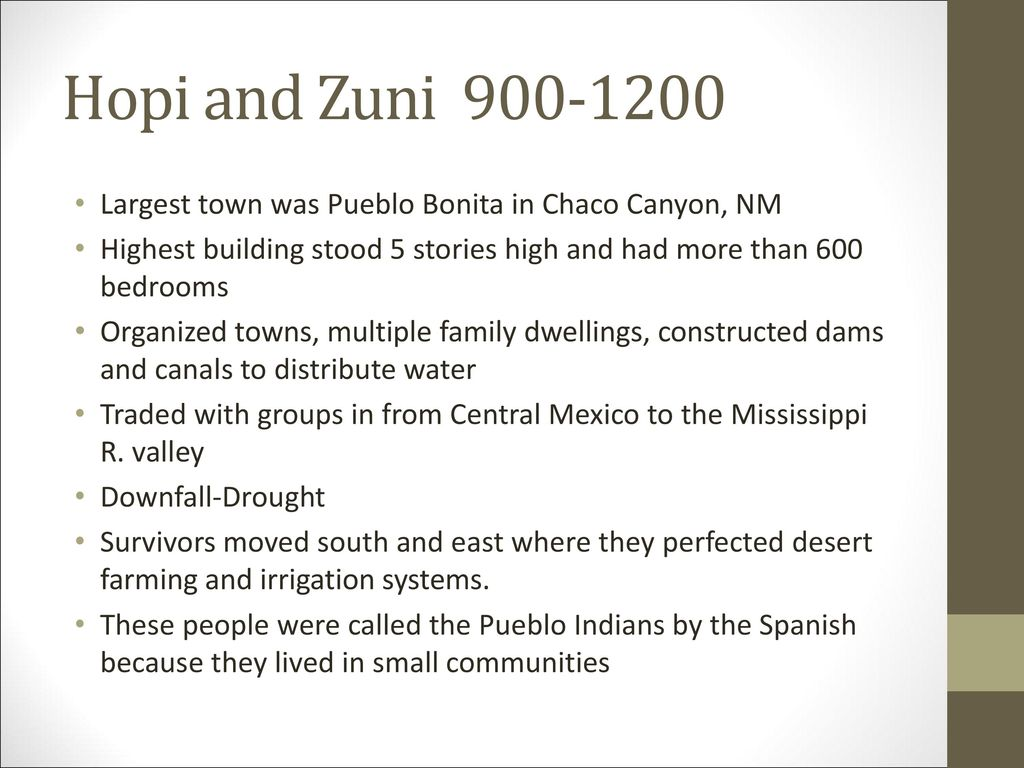 Hopi and Zuni Largest town was Pueblo Bonita in Chaco Canyon, NM. Highest building stood 5 stories high and had more than 600 bedrooms.