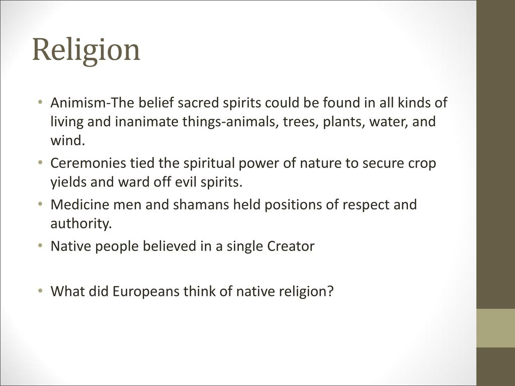 Religion Animism-The belief sacred spirits could be found in all kinds of living and inanimate things-animals, trees, plants, water, and wind.