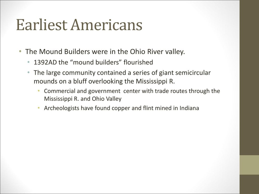 Earliest Americans The Mound Builders were in the Ohio River valley.