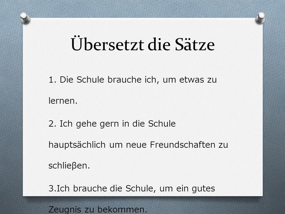 Übersetzt die Sätze 1. Die Schule brauche ich, um etwas zu lernen.
