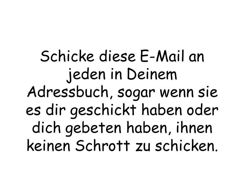 Schicke diese E-Mail an jeden in Deinem Adressbuch, sogar wenn sie es dir geschickt haben oder dich gebeten haben, ihnen keinen Schrott zu schicken.