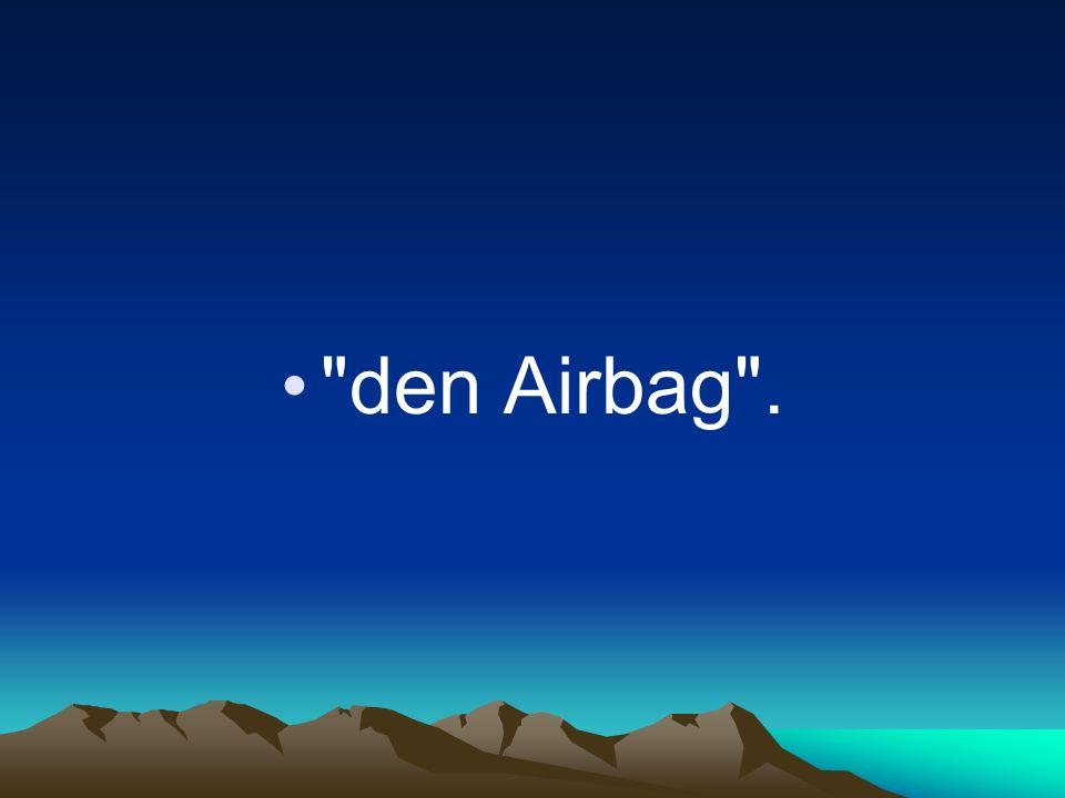 den Airbag .