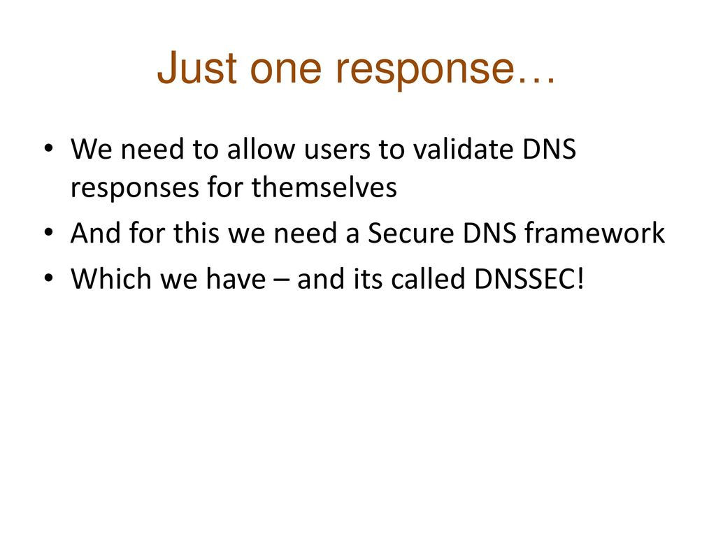 Just one response… We need to allow users to validate DNS responses for themselves. And for this we need a Secure DNS framework.