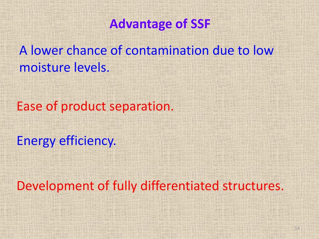 Advantage of SSF A lower chance of contamination due to low moisture levels. Ease of product separation.
