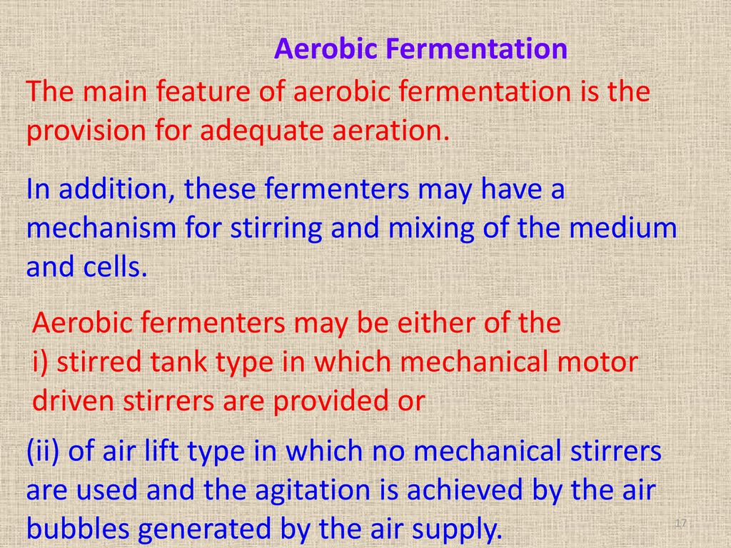 Aerobic Fermentation The main feature of aerobic fermentation is the provision for adequate aeration.