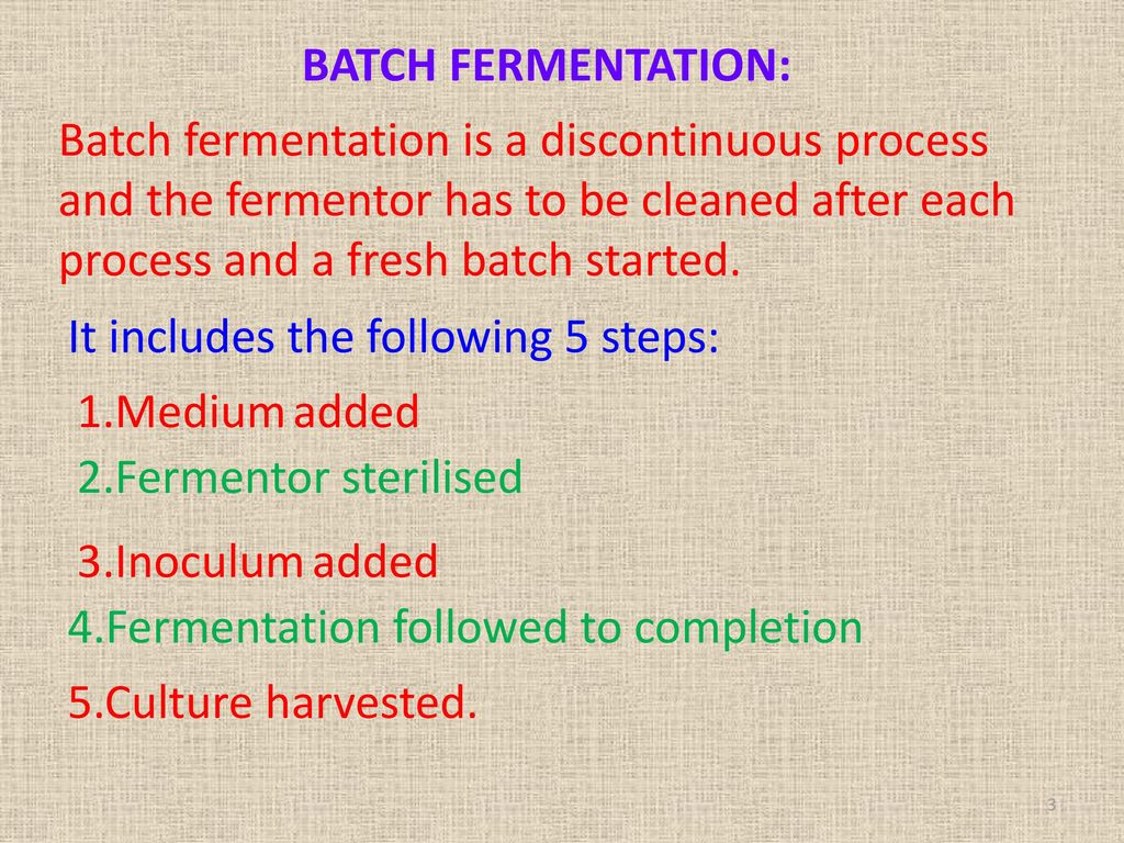 BATCH FERMENTATION: Batch fermentation is a discontinuous process and the fermentor has to be cleaned after each process and a fresh batch started.