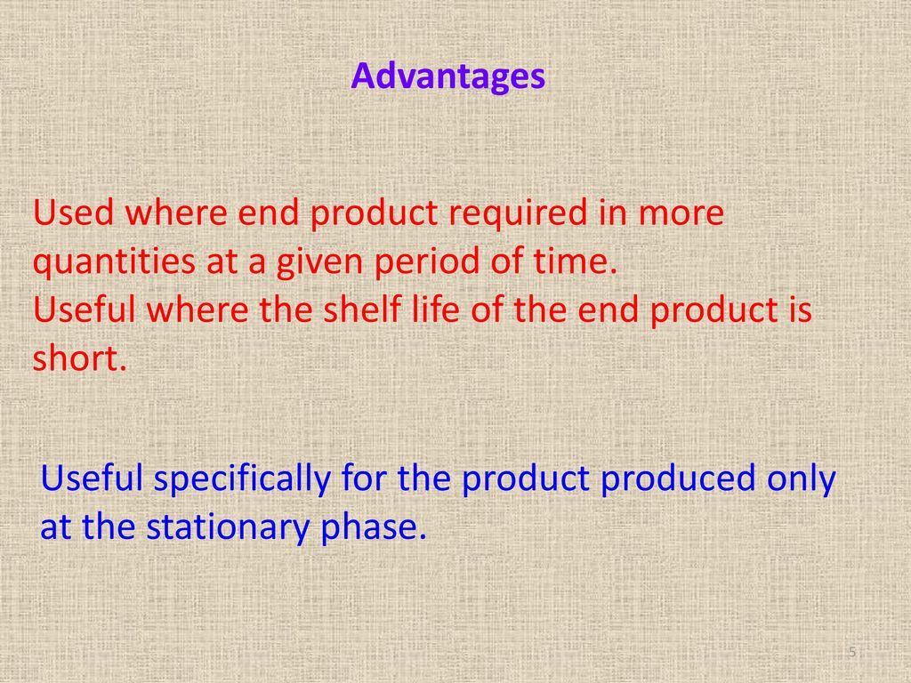 Advantages Used where end product required in more quantities at a given period of time. Useful where the shelf life of the end product is short.