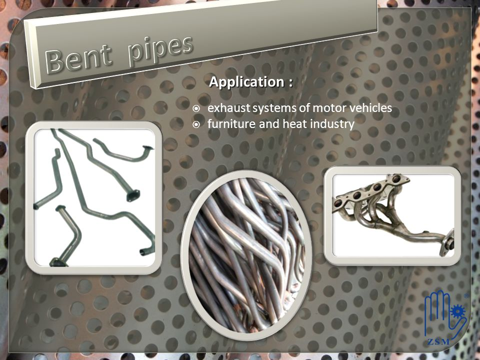 Bent pipes Application : exhaust systems of motor vehicles