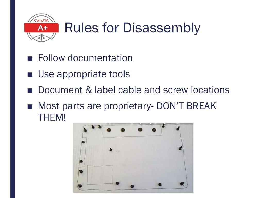 Rules for Disassembly Follow documentation Use appropriate tools