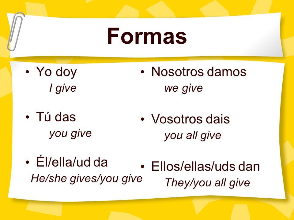 Formas Yo doy Tú das Él/ella/ud da Nosotros damos Vosotros dais