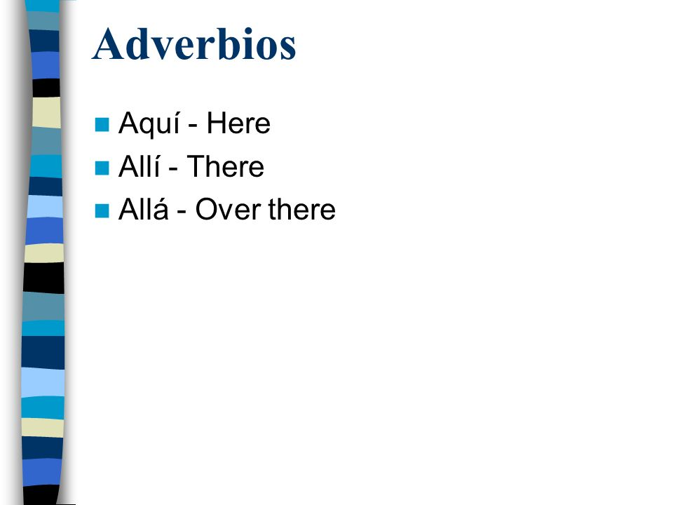 Adverbios Aquí - Here Allí - There Allá - Over there