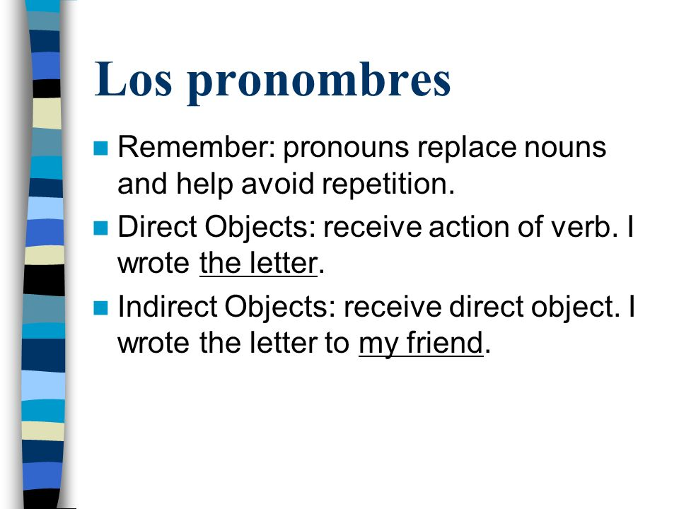 Los pronombres Remember: pronouns replace nouns and help avoid repetition. Direct Objects: receive action of verb. I wrote the letter.