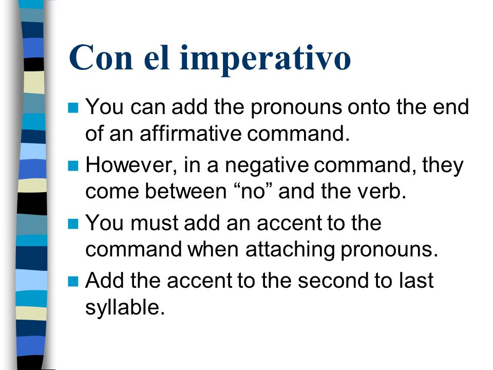 Con el imperativo You can add the pronouns onto the end of an affirmative command.