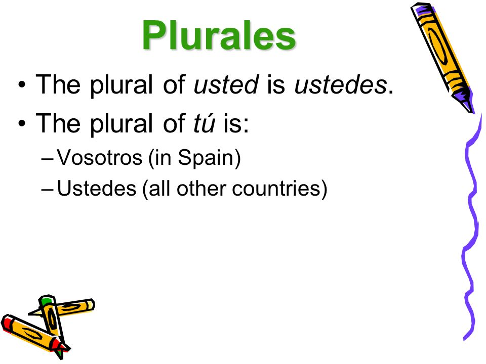 Plurales The plural of usted is ustedes. The plural of tú is: